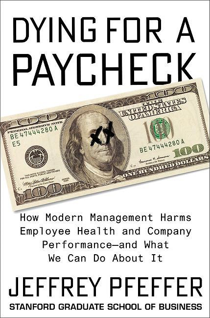 Dying for a Paycheck: How Modern Management Harms Employee Health and Company Performance — and What We Can Do About It